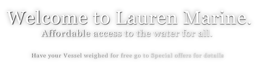 Welcome to Lauren Marine.                Affordable access to the water for all.                                                          Have your Vessel weighed for free go to Special offers for details